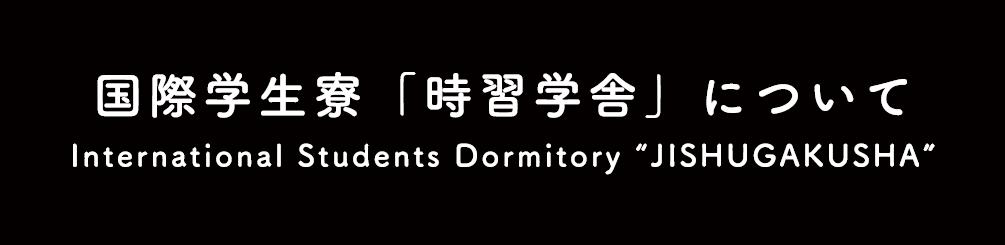 国際学生寮「時習学舎」について International Student Dormitory JISHUGAKUSYA